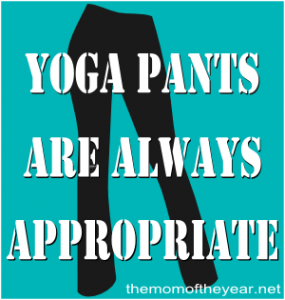 Don't be fooled by all these modern fashion trends.  All good women know that yoga pants are the answer--ALWAYS the answer, even in these surprising situations. Pull 'em on, ladies!